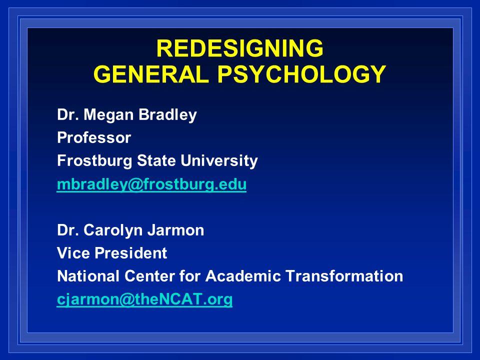 REDESIGNING GENERAL PSYCHOLOGY Dr. Megan Bradley Professor Frostburg State University mbradley@frostburg.edu Dr. Carolyn Jarmon Vice President Nationa