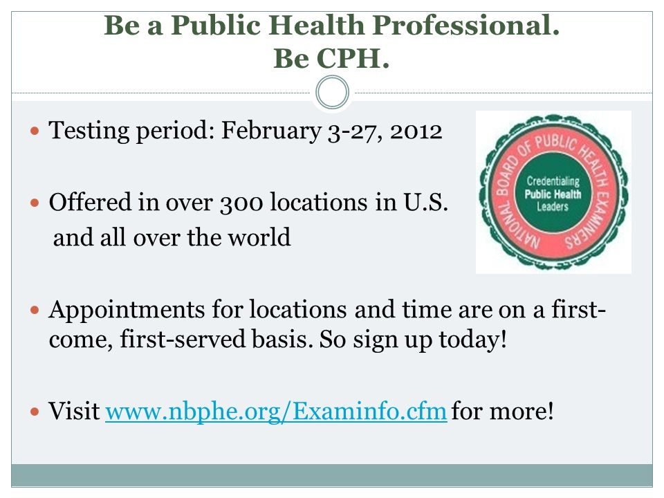 Be a Public Health Professional. Be CPH. Testing period: February 3-27, 2012 Offered in over 300 locations in U.S. and all over the world Appointments
