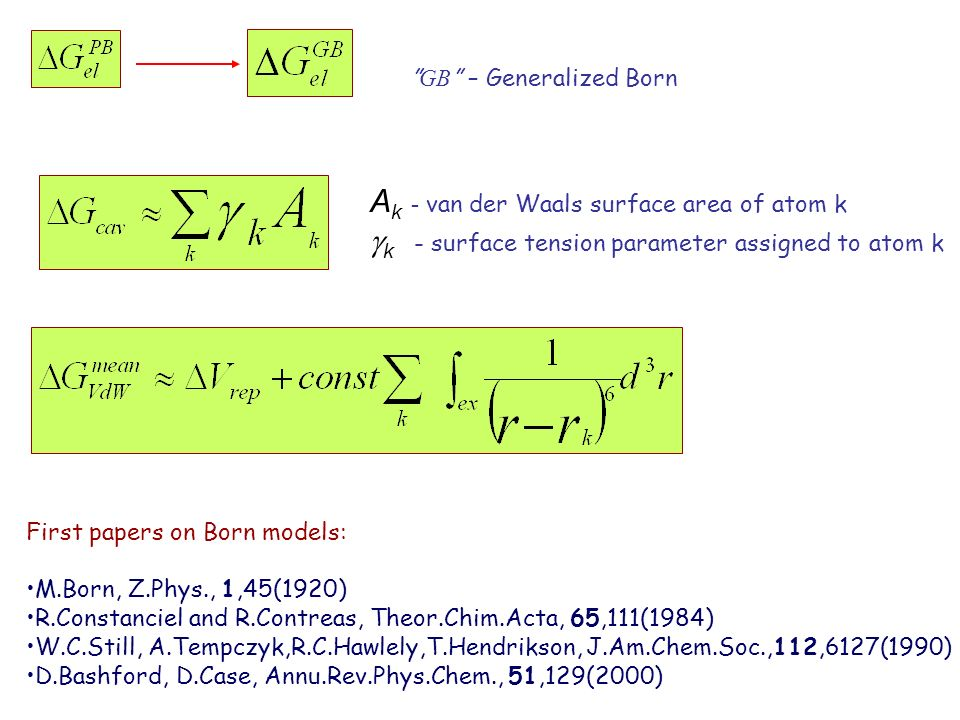 GB – Generalized Born A k - van der Waals surface area of atom k k - surface tension parameter assigned to atom k First papers on Born models: M.Born, Z.Phys., 1,45(1920) R.Constanciel and R.Contreas, Theor.Chim.Acta, 65,111(1984) W.C.Still, A.Tempczyk,R.C.Hawlely,T.Hendrikson, J.Am.Chem.Soc.,112,6127(1990) D.Bashford, D.Case, Annu.Rev.Phys.Chem., 51,129(2000)