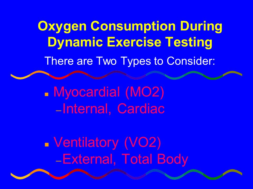 Oxygen Consumption During Dynamic Exercise Testing There are Two Types to Consider: n Myocardial (MO2) – Internal, Cardiac n Ventilatory (VO2) – Exter