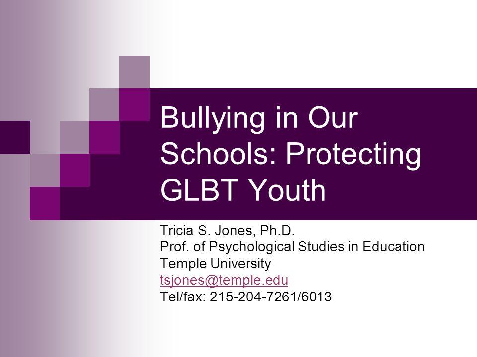 Bullying in Our Schools: Protecting GLBT Youth Tricia S. Jones, Ph.D. Prof. of Psychological Studies in Education Temple University tsjones@temple.edu