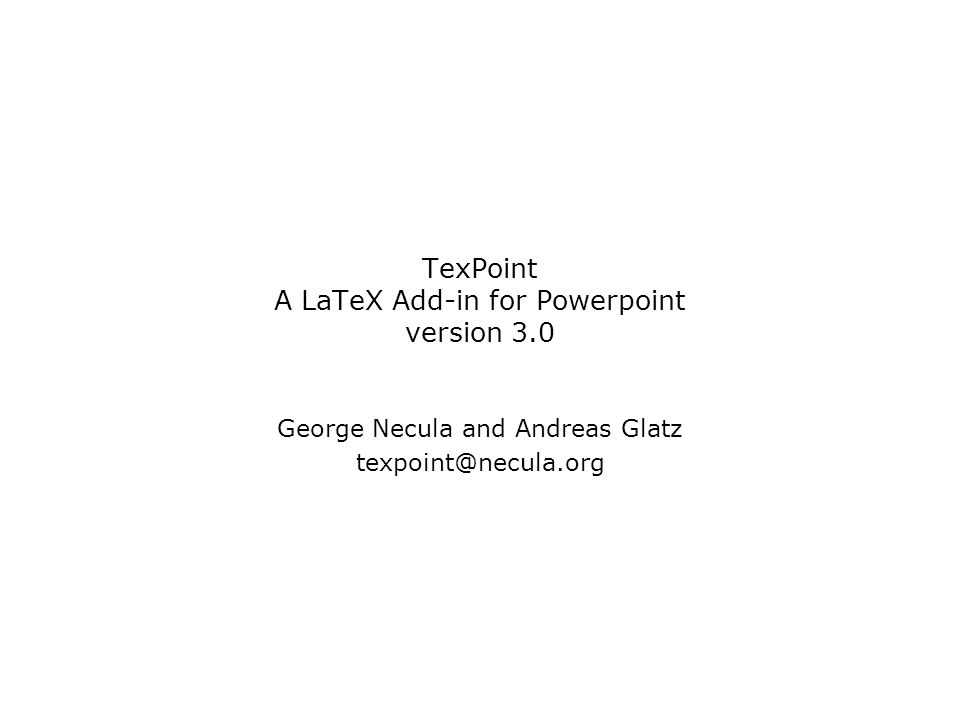 TexPoint A LaTeX Add-in for Powerpoint version 3.0 George Necula and Andreas Glatz texpoint@necula.org