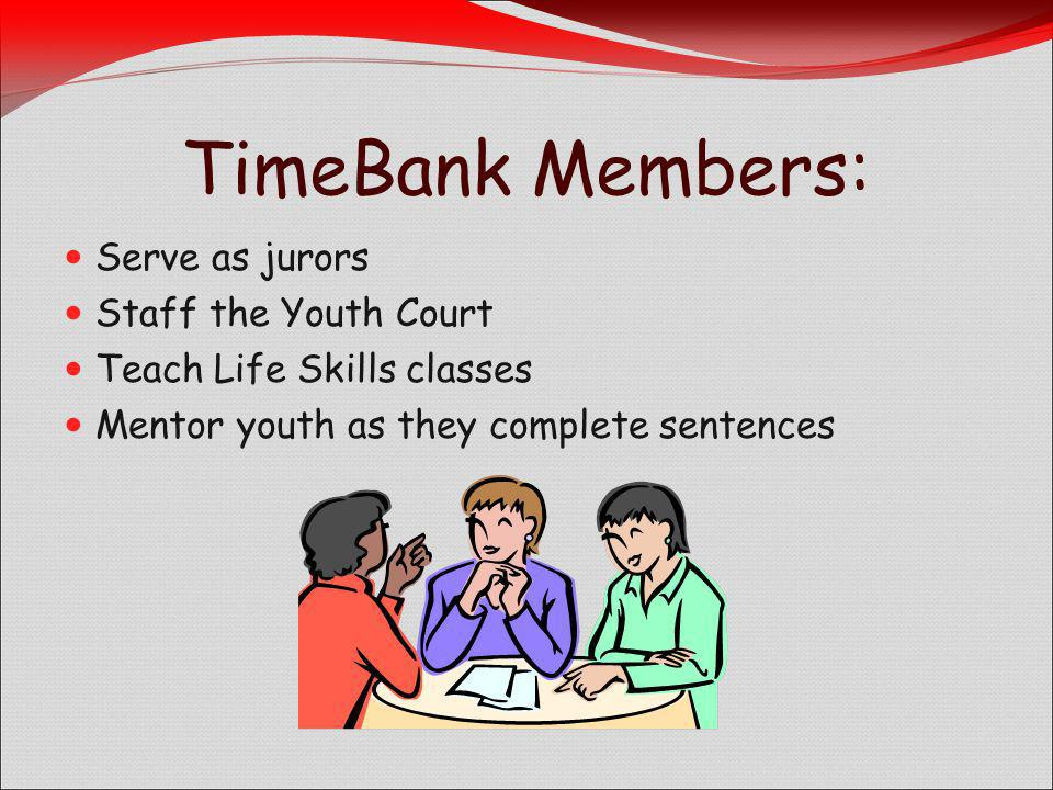 Serve as jurors Staff the Youth Court Teach Life Skills classes Mentor youth as they complete sentences TimeBank Members: