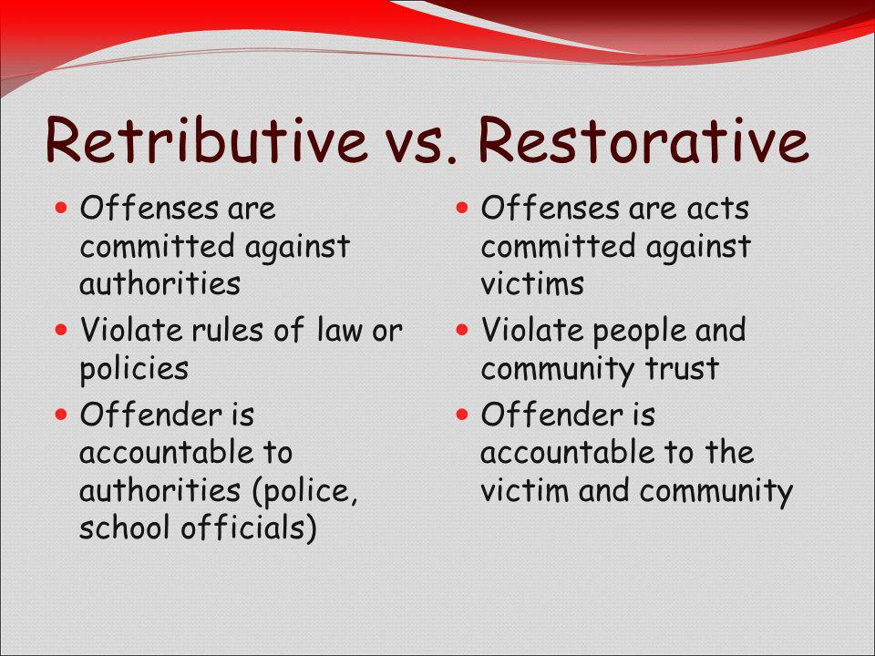 Retributive vs. Restorative Offenses are committed against authorities Violate rules of law or policies Offender is accountable to authorities (police