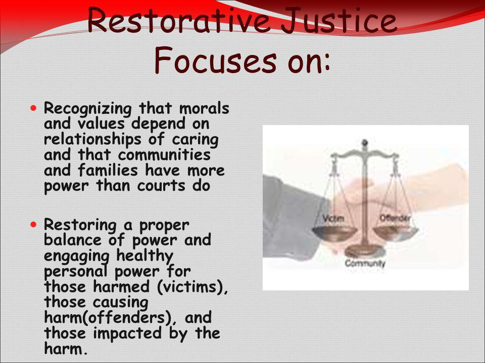 Restorative Justice Focuses on: Recognizing that morals and values depend on relationships of caring and that communities and families have more power