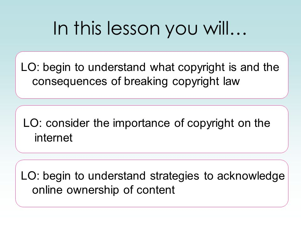 In this lesson you will… LO: begin to understand strategies to acknowledge online ownership of content LO: begin to understand what copyright is and t