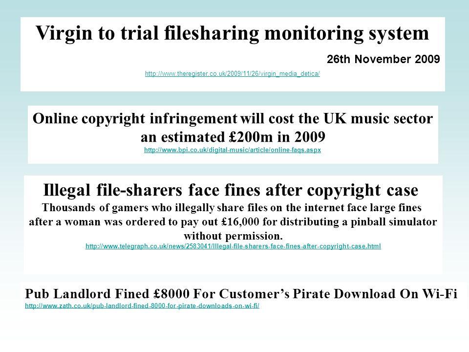 Virgin to trial filesharing monitoring system 26th November 2009 http://www.theregister.co.uk/2009/11/26/virgin_media_detica/ Online copyright infring