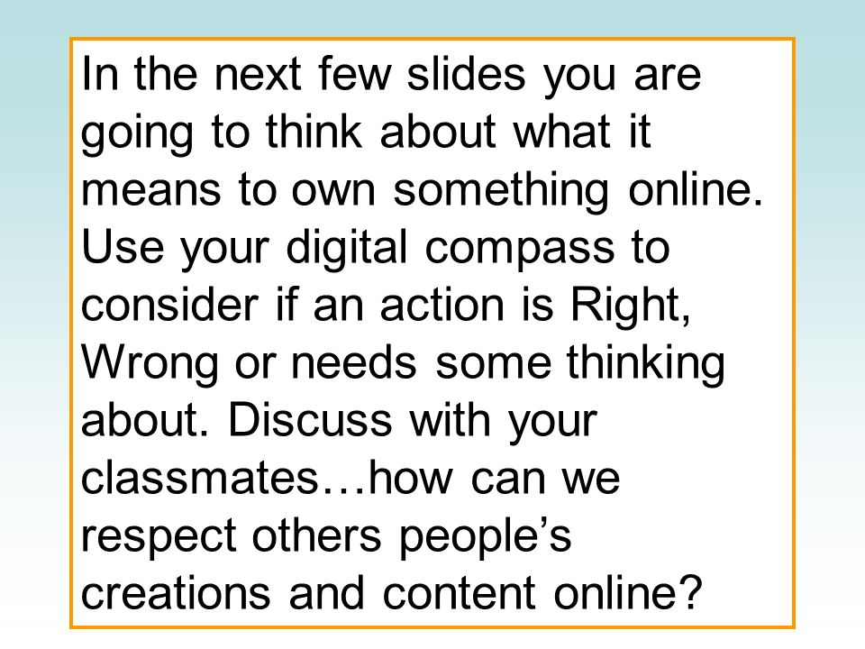 In the next few slides you are going to think about what it means to own something online. Use your digital compass to consider if an action is Right,