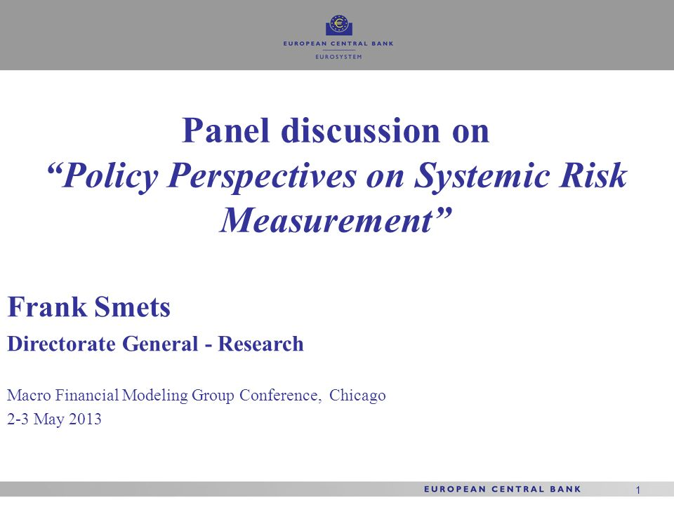 1 1 1 Frank Smets Directorate General - Research Macro Financial Modeling Group Conference, Chicago 2-3 May 2013 Panel discussion on Policy Perspectiv