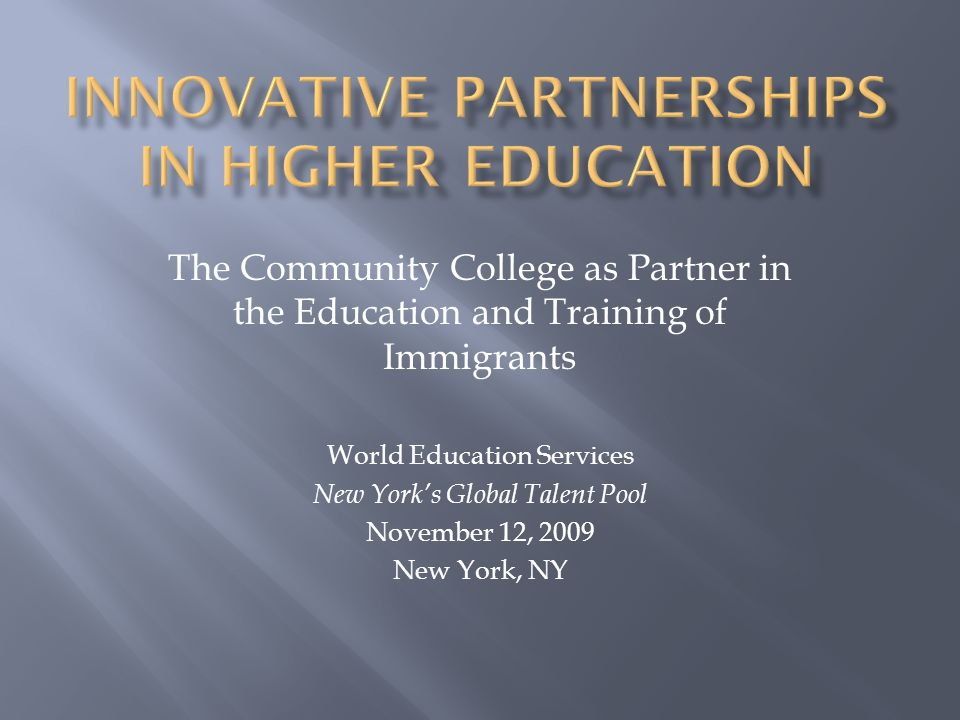 The Community College as Partner in the Education and Training of Immigrants World Education Services New Yorks Global Talent Pool November 12, 2009 N