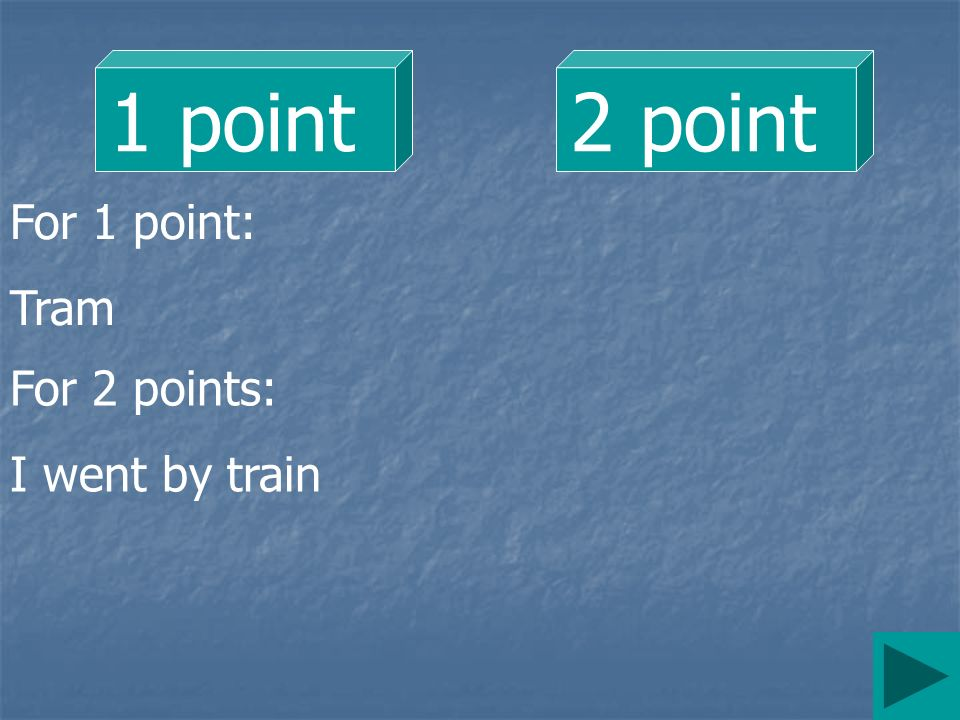 1 point2 point For 1 point: Tram For 2 points: I went by train