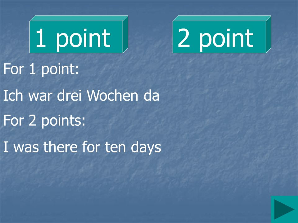 1 point2 point For 1 point: Ich war drei Wochen da For 2 points: I was there for ten days