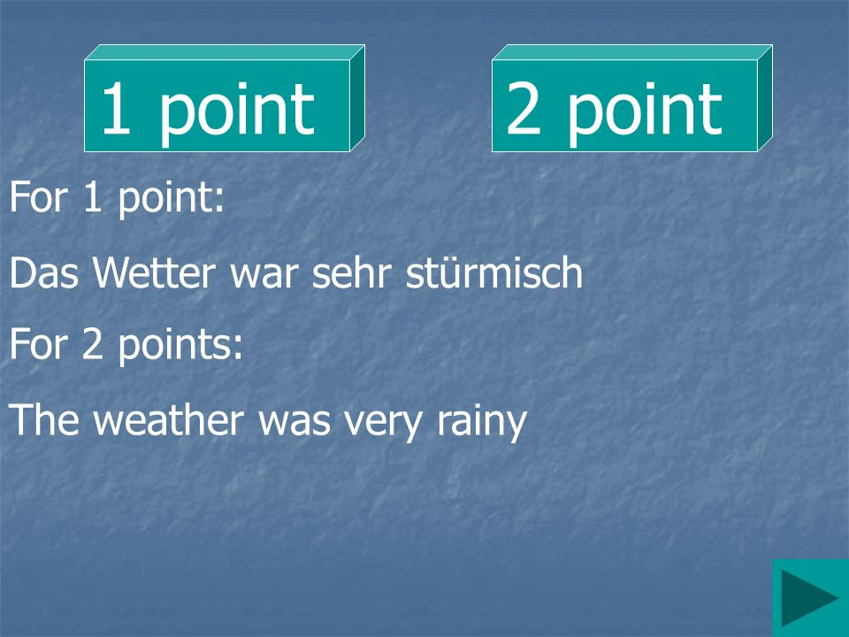 1 point2 point For 1 point: Das Wetter war sehr stürmisch For 2 points: The weather was very rainy