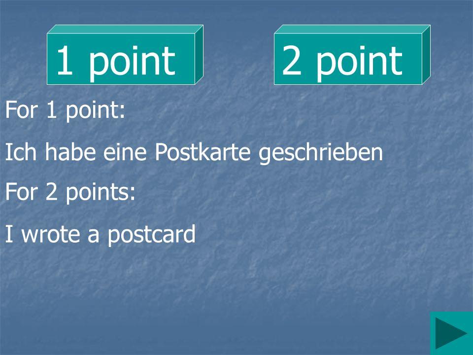 1 point2 point For 1 point: Ich habe eine Postkarte geschrieben For 2 points: I wrote a postcard