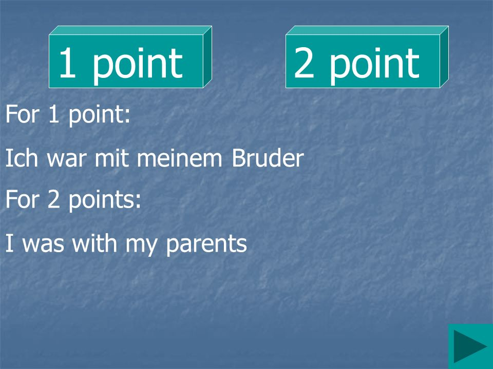 1 point2 point For 1 point: Ich war mit meinem Bruder For 2 points: I was with my parents