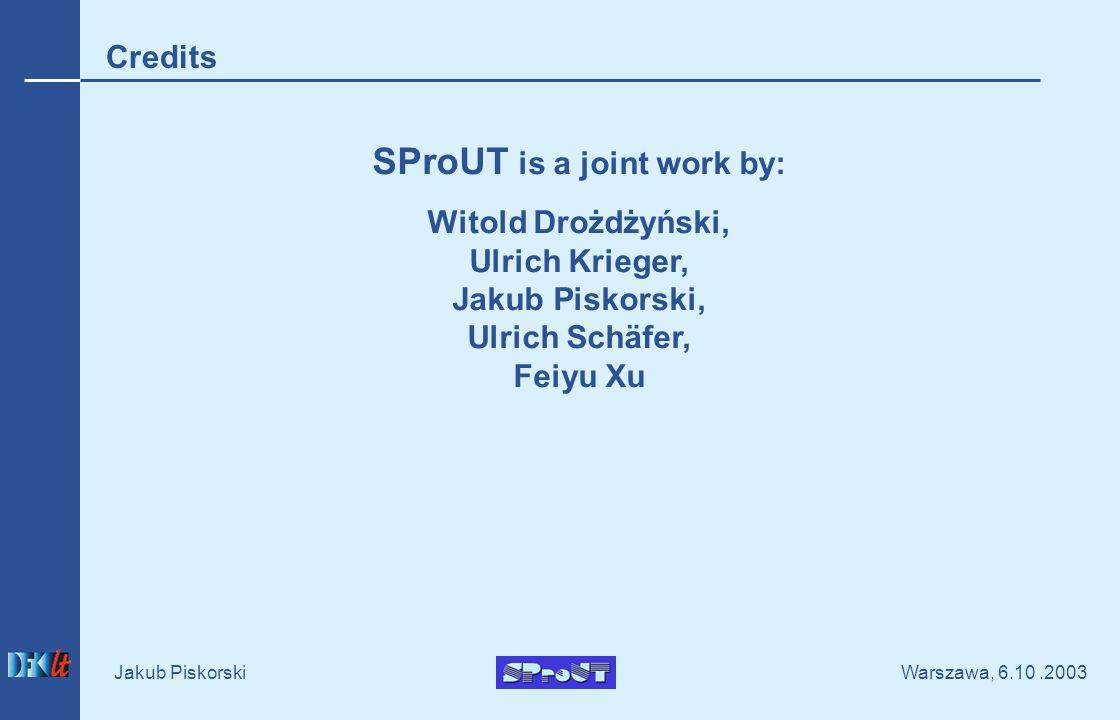 Warszawa, 6.10.2003 Jakub Piskorski SProUT is a joint work by: Witold Drożdżyński, Ulrich Krieger, Jakub Piskorski, Ulrich Schäfer, Feiyu Xu Credits