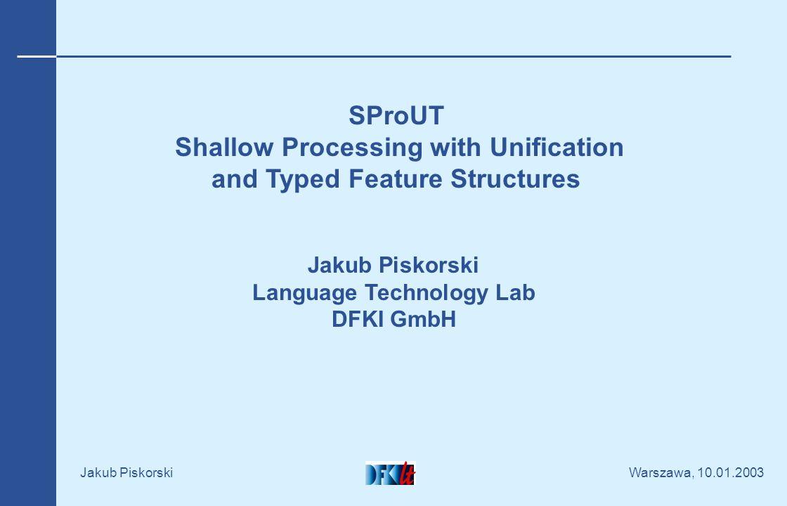 Warszawa, 10.01.2003 Jakub Piskorski XTDL Formalism loc-pp :> morph & [POS Prep & #preposition, INFL [CASE #1, NUMBER #2, GENDER #3]] morph & [POS Determiner, INFL [CASE #1, NUMBER #2, GENDER #3]] .