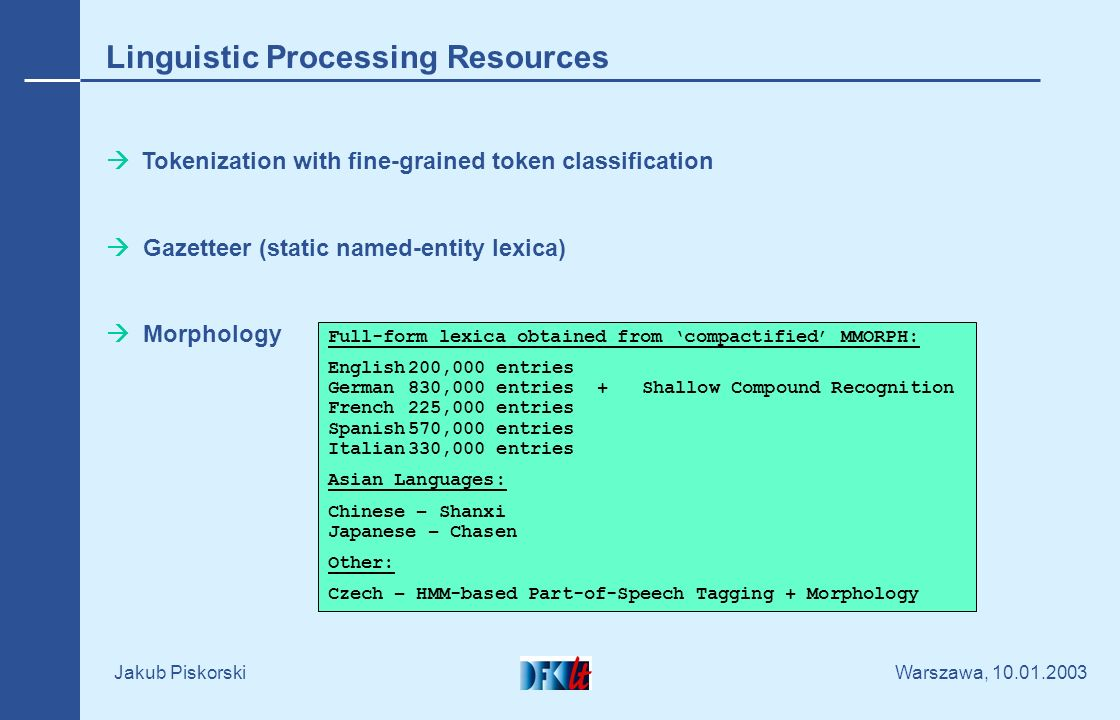 Warszawa, 10.01.2003 Jakub Piskorski Linguistic Processing Resources Tokenization with fine-grained token classification Gazetteer (static named-entit