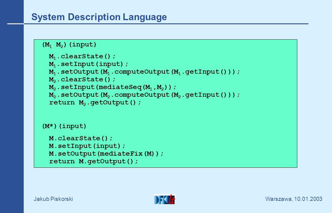 Warszawa, 10.01.2003 Jakub Piskorski System Description Language (M 1 M 2 )(input) M 1.clearState(); M 1.setInput(input); M 1.setOutput(M 1.computeOutput(M 1.getInput())); M 2.clearState(); M 2.setInput(mediateSeq(M 1,M 2 )); M 2.setOutput(M 2.computeOutput(M 2.getInput())); return M 2.getOutput(); (M*)(input) M.clearState(); M.setInput(input); M.setOutput(mediateFix(M)); return M.getOutput();