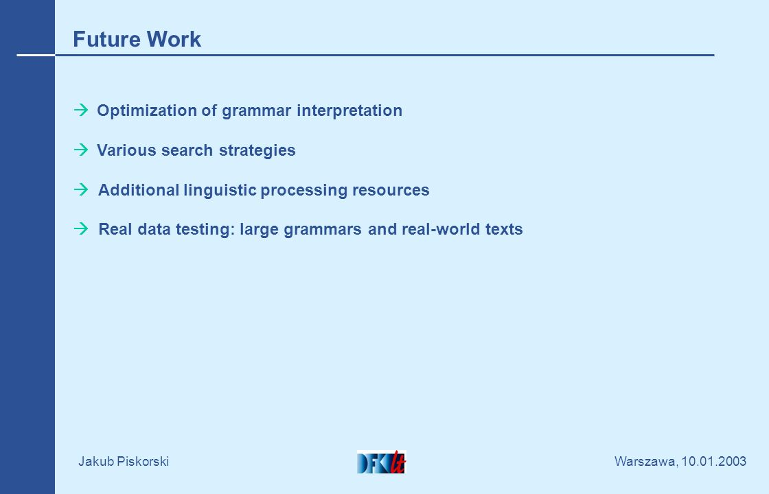 Warszawa, 10.01.2003 Jakub Piskorski Future Work Optimization of grammar interpretation Various search strategies Additional linguistic processing res
