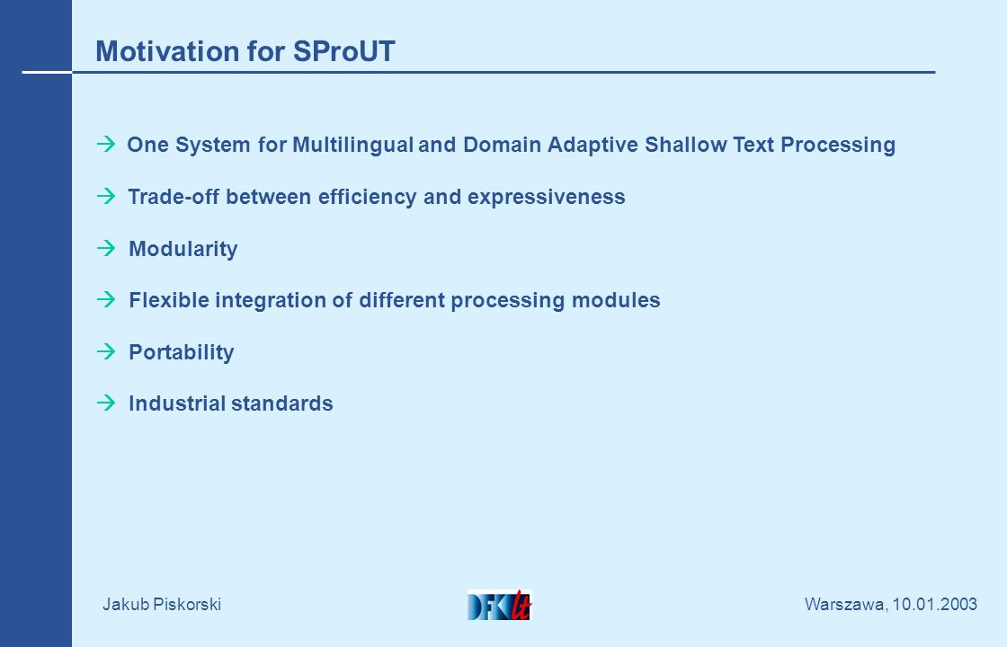 Warszawa, 10.01.2003 Jakub Piskorski Motivation for SProUT One System for Multilingual and Domain Adaptive Shallow Text Processing Trade-off between efficiency and expressiveness Modularity Flexible integration of different processing modules Portability Industrial standards