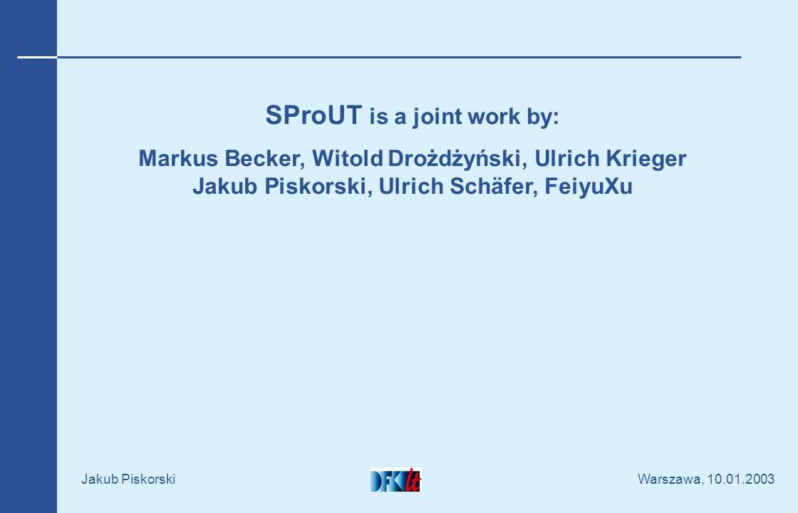 Warszawa, 10.01.2003 Jakub Piskorski SProUT is a joint work by: Markus Becker, Witold Drożdżyński, Ulrich Krieger Jakub Piskorski, Ulrich Schäfer, FeiyuXu
