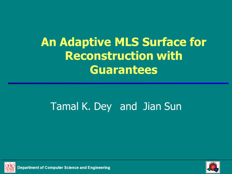 Department of Computer Science and Engineering An Adaptive MLS Surface for Reconstruction with Guarantees Tamal K. Deyand Jian Sun