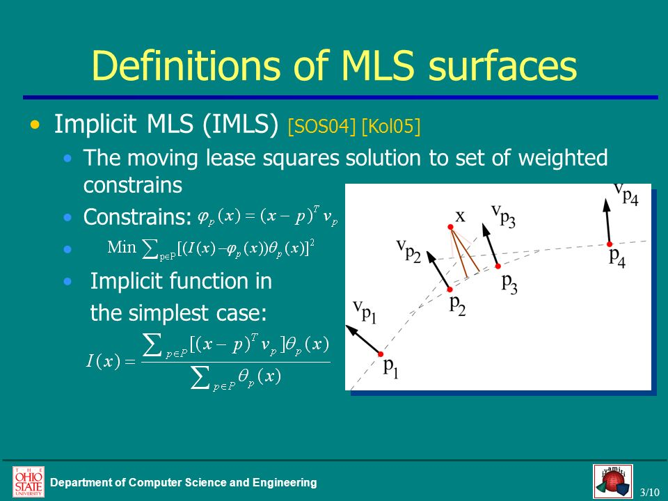 3/10 Department of Computer Science and Engineering Implicit MLS (IMLS) [SOS04] [Kol05] The moving lease squares solution to set of weighted constrain