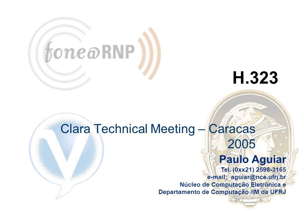 Paulo Aguiar Tel. (0xx21) 2598-3165 e-mail: aguiar@nce.ufrj.br Núcleo de Computação Eletrônica e Departamento de Computação /IM da UFRJ H.323 Clara Te