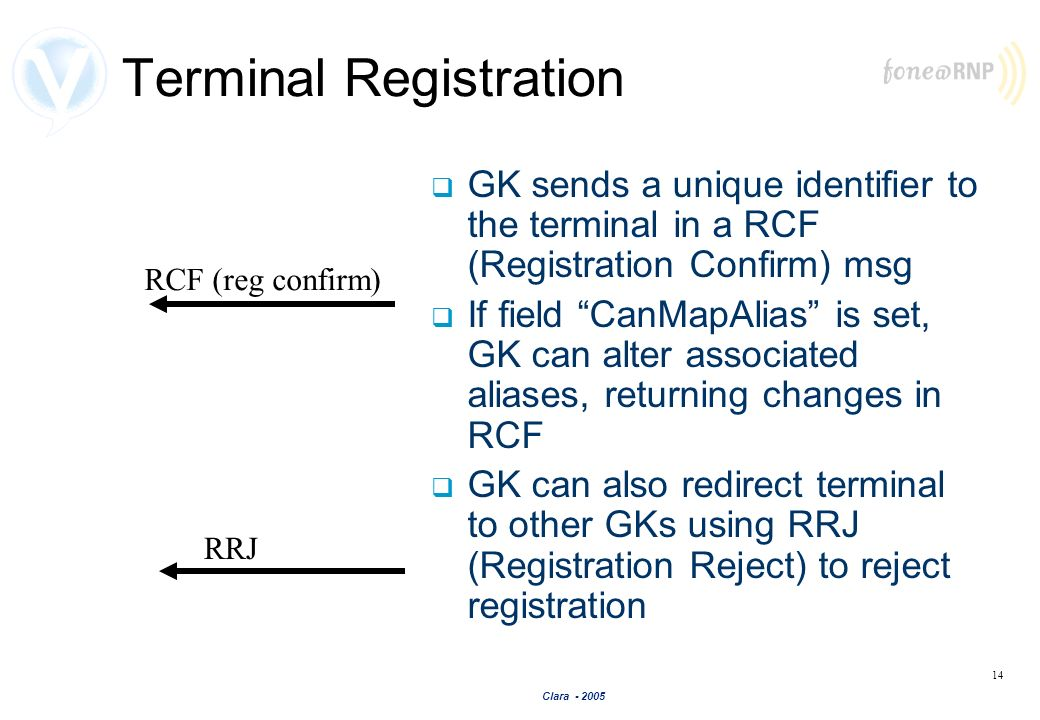 Clara - 2005 14 Terminal Registration GK sends a unique identifier to the terminal in a RCF (Registration Confirm) msg If field CanMapAlias is set, GK