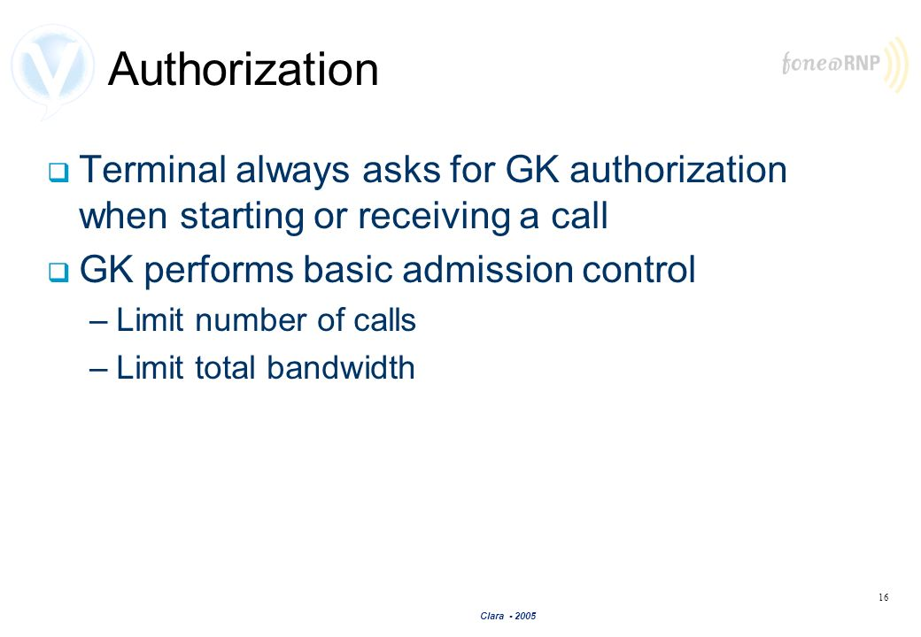 Clara - 2005 16 Authorization Terminal always asks for GK authorization when starting or receiving a call GK performs basic admission control –Limit n