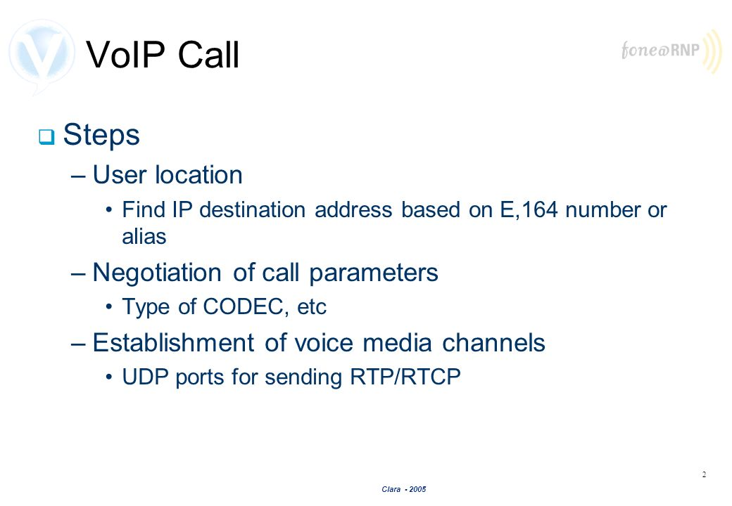 Clara - 2005 2 VoIP Call Steps –User location Find IP destination address based on E,164 number or alias –Negotiation of call parameters Type of CODEC