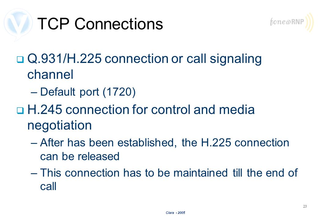 Clara - 2005 23 TCP Connections Q.931/H.225 connection or call signaling channel –Default port (1720) H.245 connection for control and media negotiati