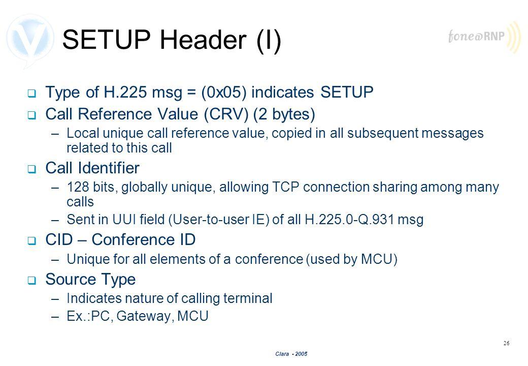 Clara - 2005 26 SETUP Header (I) Type of H.225 msg = (0x05) indicates SETUP Call Reference Value (CRV) (2 bytes) –Local unique call reference value, c
