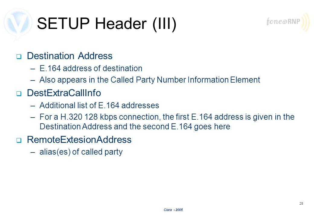 Clara - 2005 28 SETUP Header (III) Destination Address –E.164 address of destination –Also appears in the Called Party Number Information Element Dest