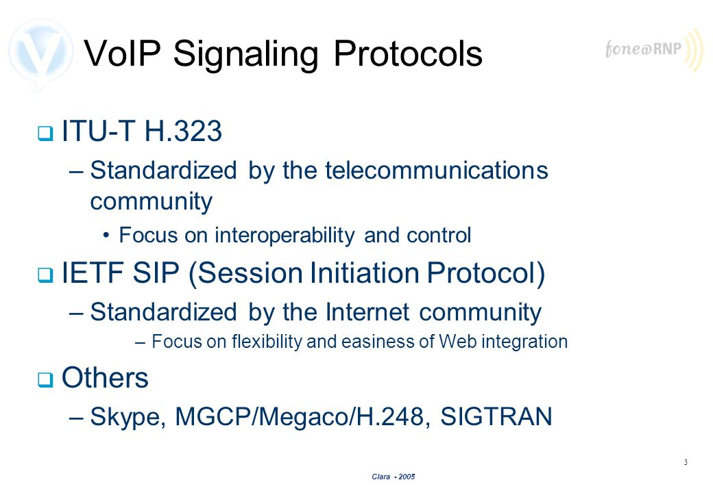 Clara - 2005 3 VoIP Signaling Protocols ITU-T H.323 –Standardized by the telecommunications community Focus on interoperability and control IETF SIP (