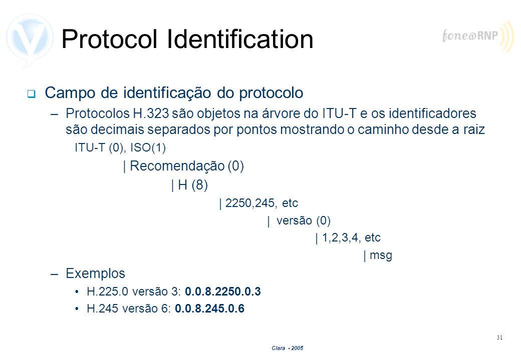 Clara - 2005 31 Protocol Identification Campo de identificação do protocolo –Protocolos H.323 são objetos na árvore do ITU-T e os identificadores são