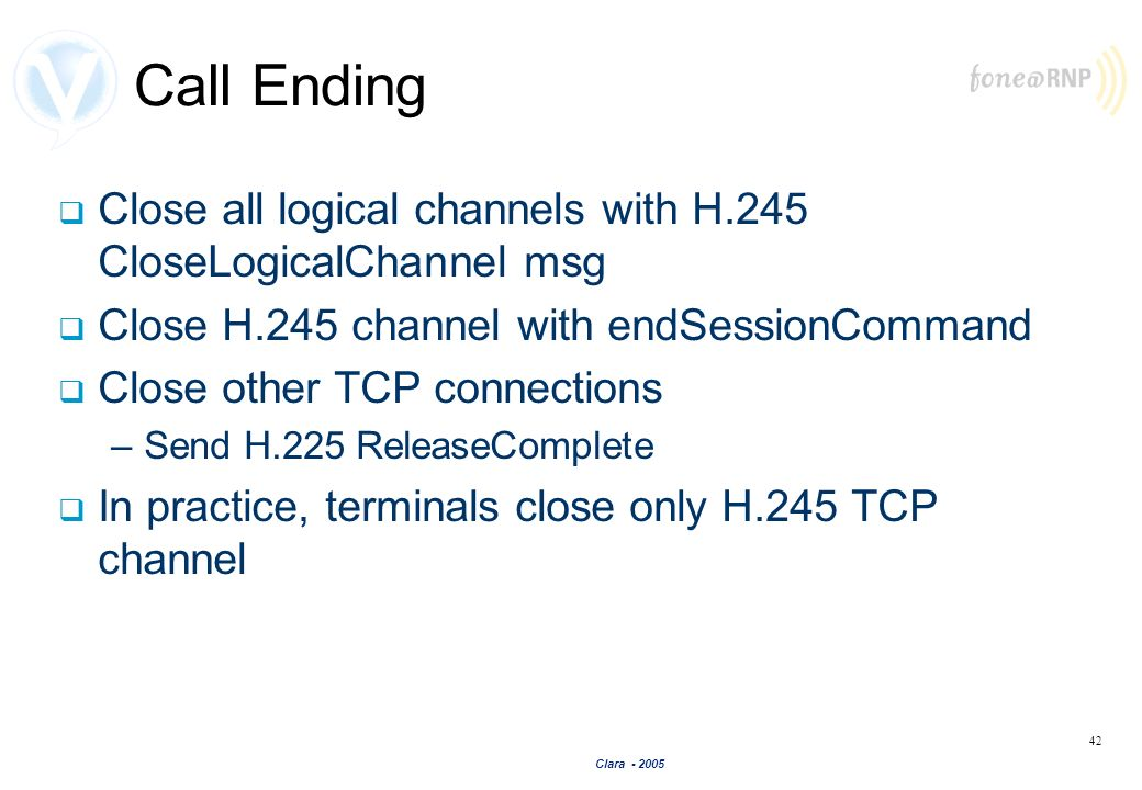 Clara - 2005 42 Call Ending Close all logical channels with H.245 CloseLogicalChannel msg Close H.245 channel with endSessionCommand Close other TCP c