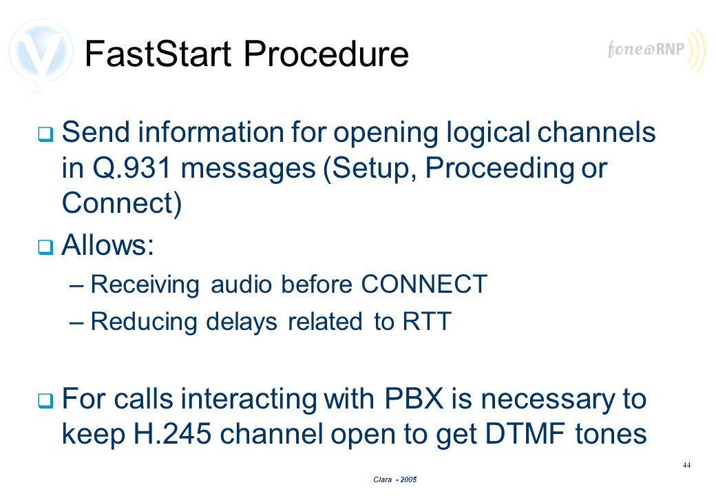 Clara - 2005 44 FastStart Procedure Send information for opening logical channels in Q.931 messages (Setup, Proceeding or Connect) Allows: –Receiving