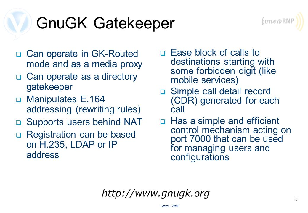 Clara - 2005 49 GnuGK Gatekeeper Can operate in GK-Routed mode and as a media proxy Can operate as a directory gatekeeper Manipulates E.164 addressing
