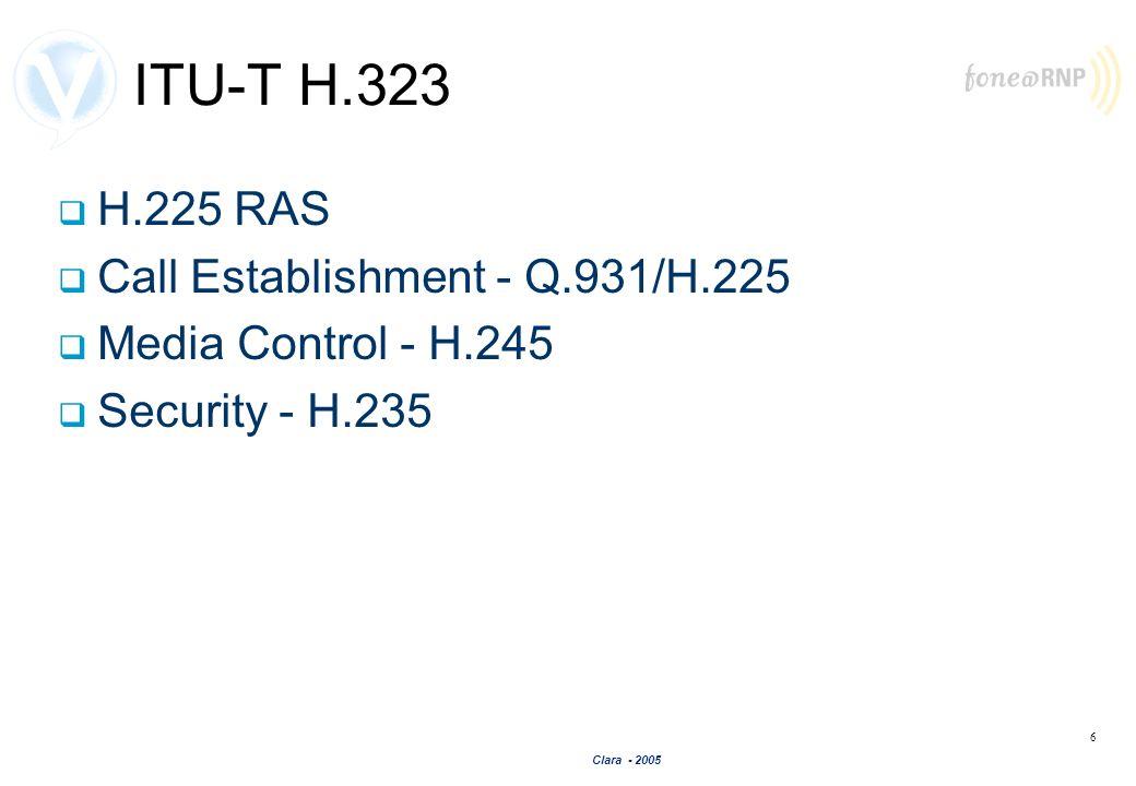 Clara - 2005 6 ITU-T H.323 H.225 RAS Call Establishment - Q.931/H.225 Media Control - H.245 Security - H.235