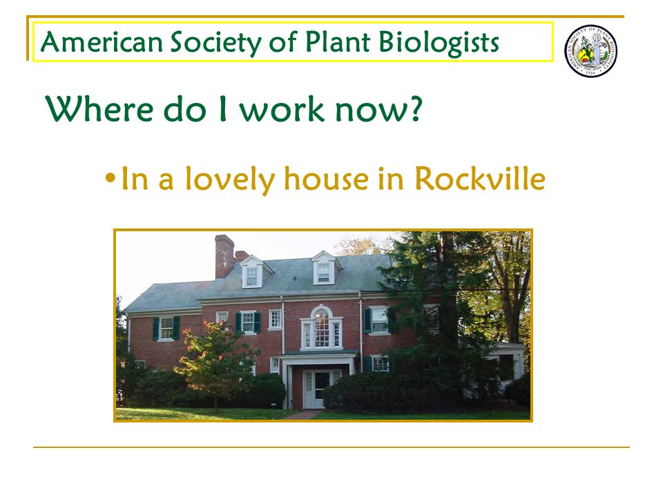 American Society of Plant Biologists Where do I work now? In a lovely house in Rockville
