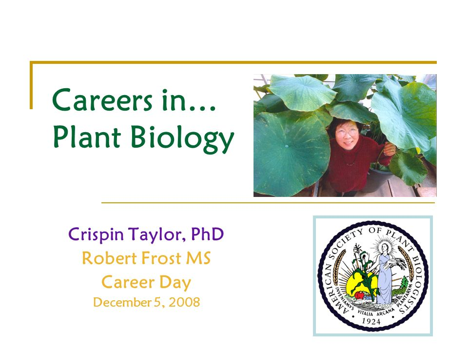 Careers in… Plant Biology Crispin Taylor, PhD Robert Frost MS Career Day December 5, 2008