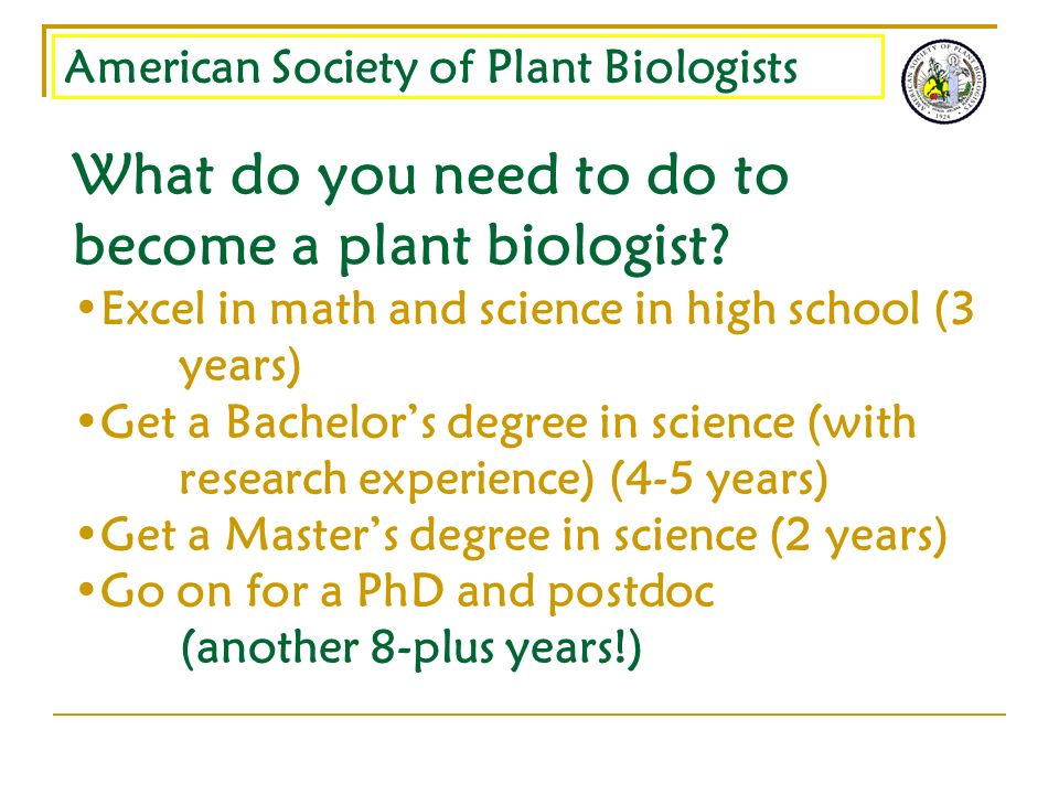 American Society of Plant Biologists What do you need to do to become a plant biologist? Excel in math and science in high school (3 years) Get a Bach