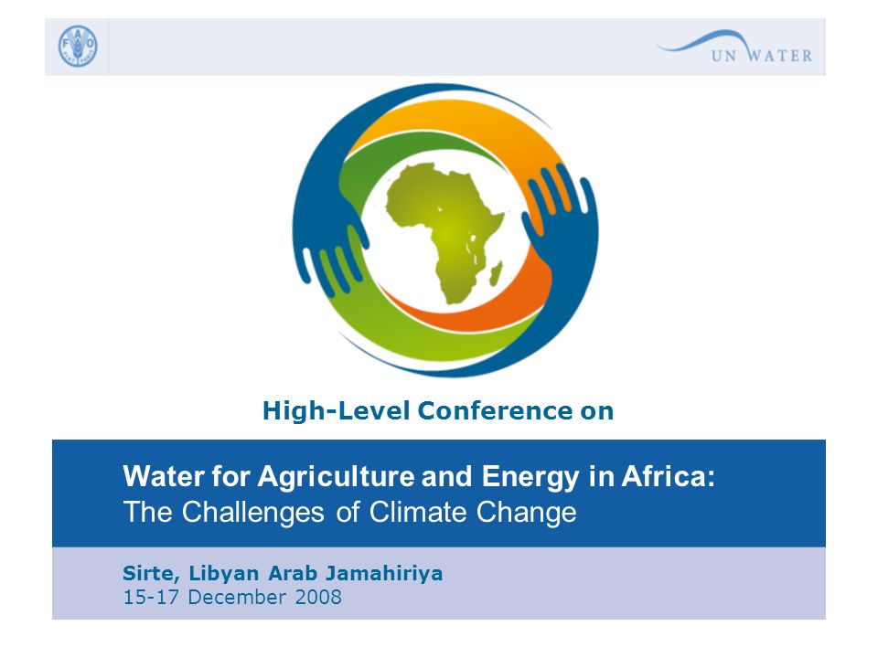 High-Level Conference on Water for Agriculture and Energy in Africa: The Challenges of Climate Change Sirte, Libyan Arab Jamahiriya 15-17 December 200