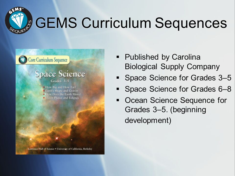 GEMS Curriculum Sequences Published by Carolina Biological Supply Company Space Science for Grades 3–5 Space Science for Grades 6–8 Ocean Science Sequ