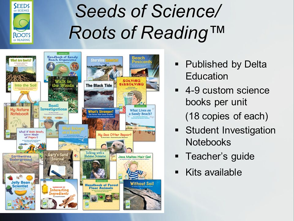 Seeds of Science/ Roots of Reading Published by Delta Education 4-9 custom science books per unit (18 copies of each) Student Investigation Notebooks