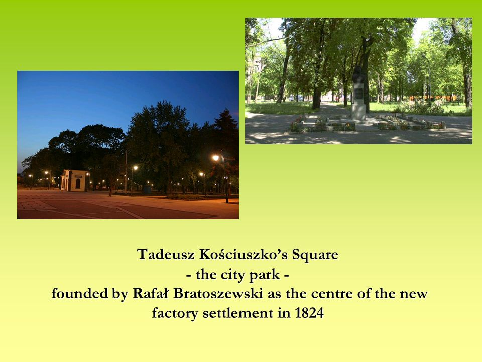 Tadeusz Kościuszkos Square - the city park - founded by Rafał Bratoszewski as the centre of the new factory settlement in 1824 Tadeusz Kościuszkos Square - the city park - founded by Rafał Bratoszewski as the centre of the new factory settlement in 1824
