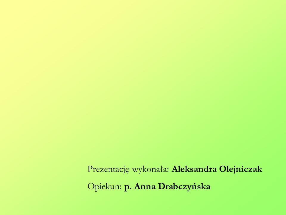 Prezentację wykonała: Aleksandra Olejniczak Opiekun: p. Anna Drabczyńska