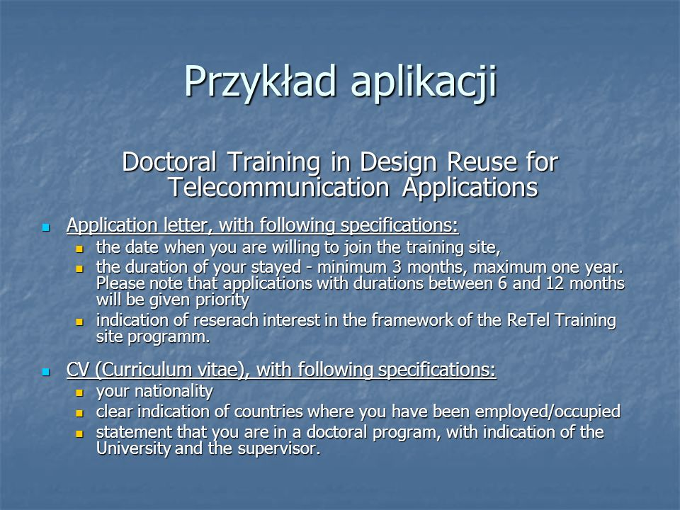 Przykład aplikacji Doctoral Training in Design Reuse for Telecommunication Applications Application letter, with following specifications: Application letter, with following specifications: the date when you are willing to join the training site, the date when you are willing to join the training site, the duration of your stayed - minimum 3 months, maximum one year.